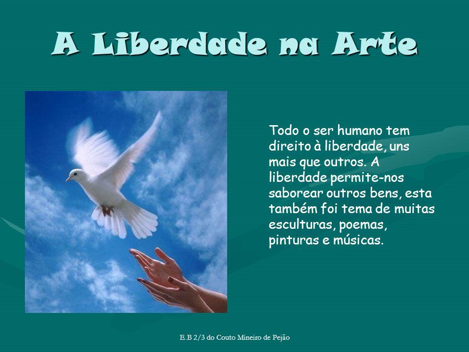 A Liberdade na Arte E.B 2/3 do Couto Mineiro de Pejão Todo o ser humano tem direito à liberdade, uns mais que outros. A liberdade permite-nos saborear