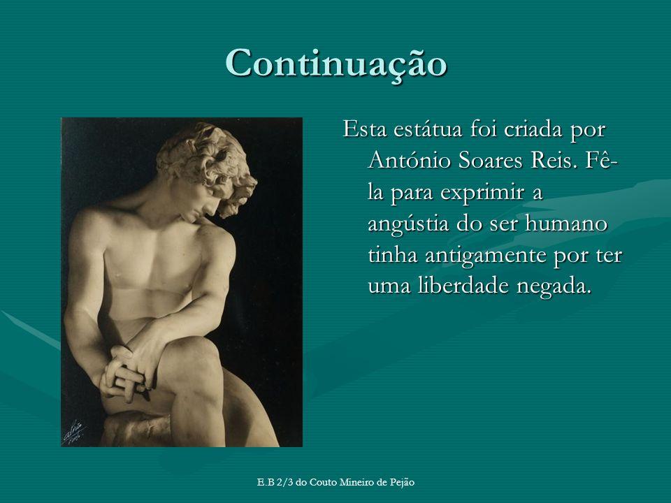 Continuação Esta estátua foi criada por António Soares Reis. Fê- la para exprimir a angústia do ser humano tinha antigamente por ter uma liberdade neg