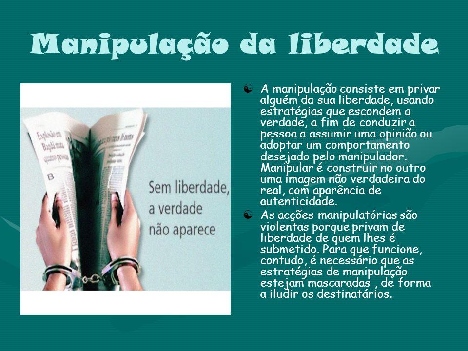 Manipulação da liberdade A manipulação consiste em privar alguém da sua liberdade, usando estratégias que escondem a verdade, a fim de conduzir a pess