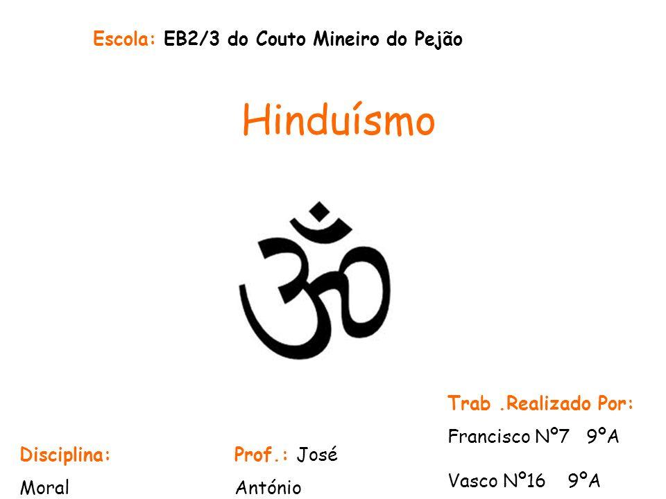 Hinduísmo Escola: EB2/3 do Couto Mineiro do Pejão Trab.Realizado Por: Francisco Nº7 9ºA Vasco Nº16 9ºA Prof.: José António Disciplina: Moral