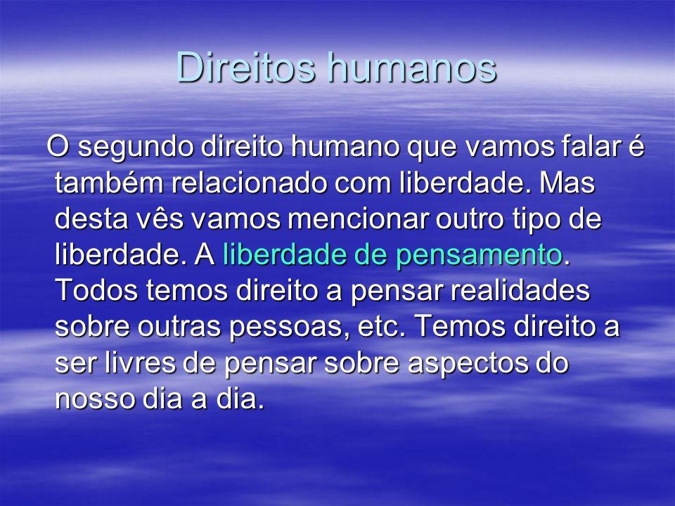 Direitos humanos O segundo direito humano que vamos falar é também relacionado com liberdade. Mas desta vês vamos mencionar outro tipo de liberdade. A