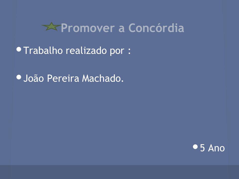 Promover a Concórdia Trabalho realizado por : João Pereira Machado. 5 Ano