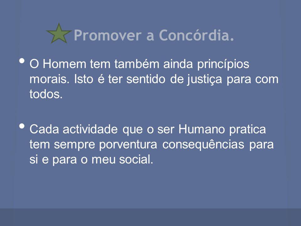Promover a Concórdia. O Homem tem também ainda princípios morais. Isto é ter sentido de justiça para com todos. Cada actividade que o ser Humano prati