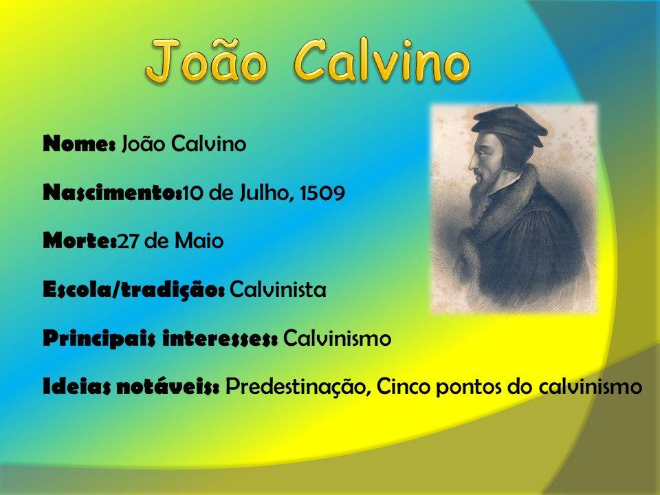 Nome: João Calvino Nascimento: 10 de Julho, 1509 Morte: 27 de Maio Escola/tradição: Calvinista Principais interesses: Calvinismo Ideias notáveis: Predestinação, Cinco pontos do calvinismo