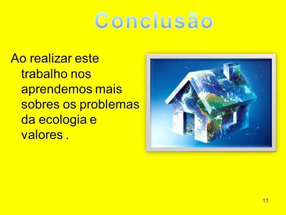 11 Ao realizar este trabalho nos aprendemos mais sobres os problemas da ecologia e valores.