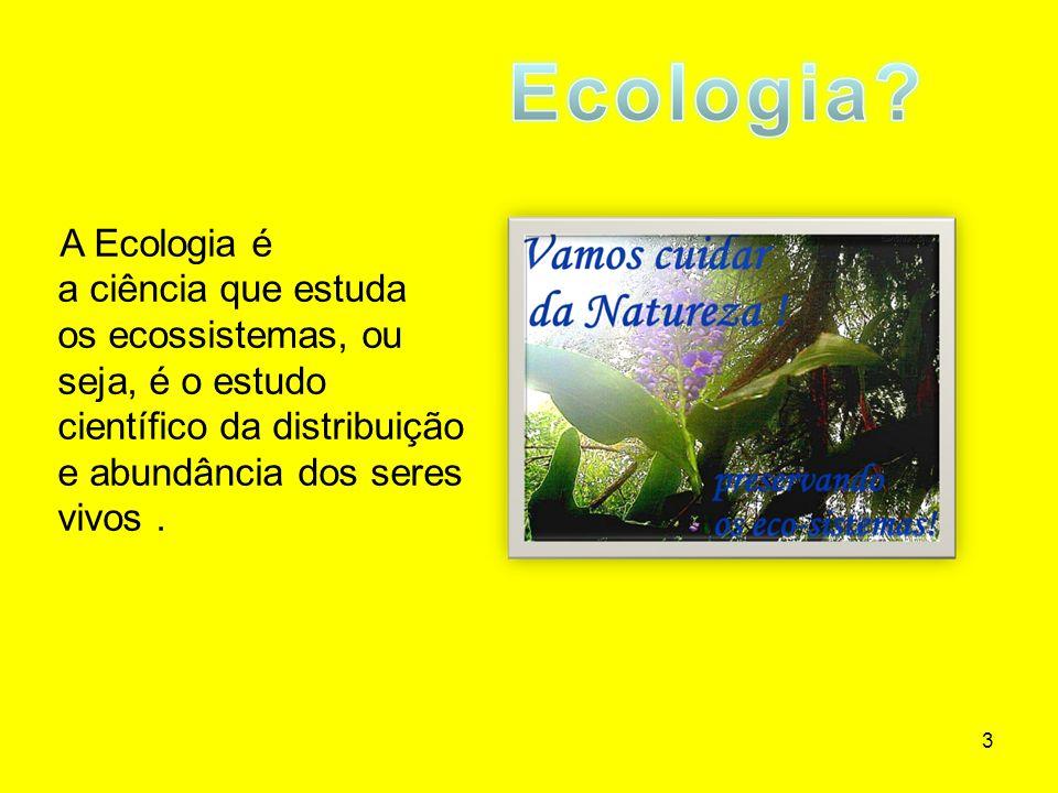 3 A Ecologia é a ciência que estuda os ecossistemas, ou seja, é o estudo científico da distribuição e abundância dos seres vivos.