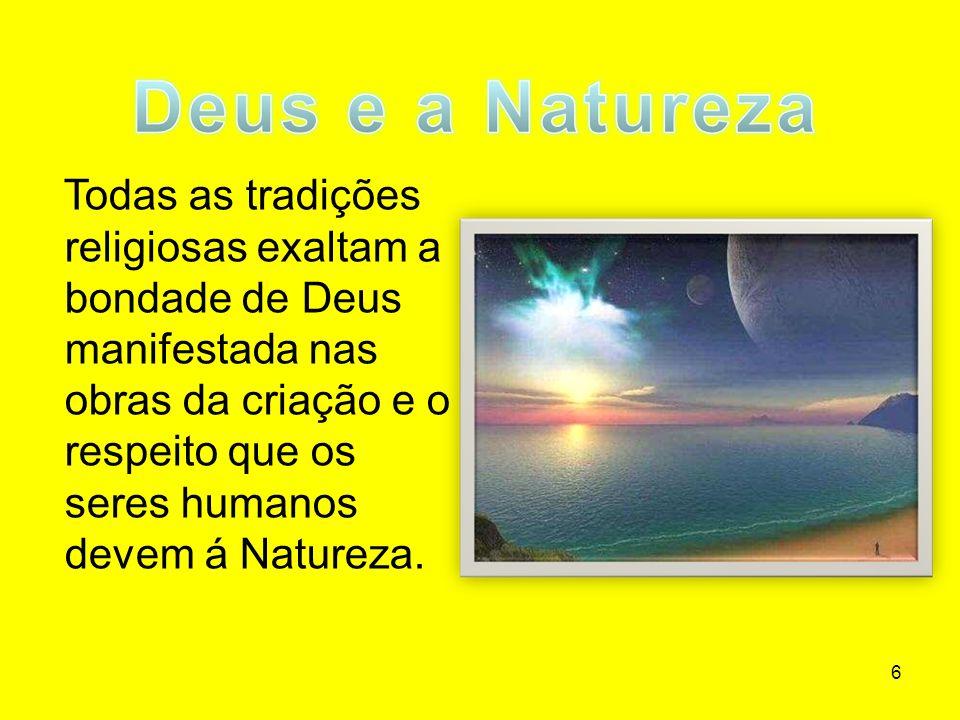 6 Todas as tradições religiosas exaltam a bondade de Deus manifestada nas obras da criação e o respeito que os seres humanos devem á Natureza.