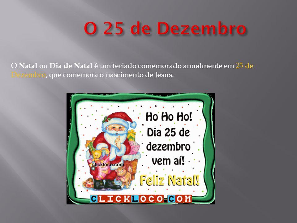 O Natal ou Dia de Natal é um feriado comemorado anualmente em 25 de Dezembro, que comemora o nascimento de Jesus.
