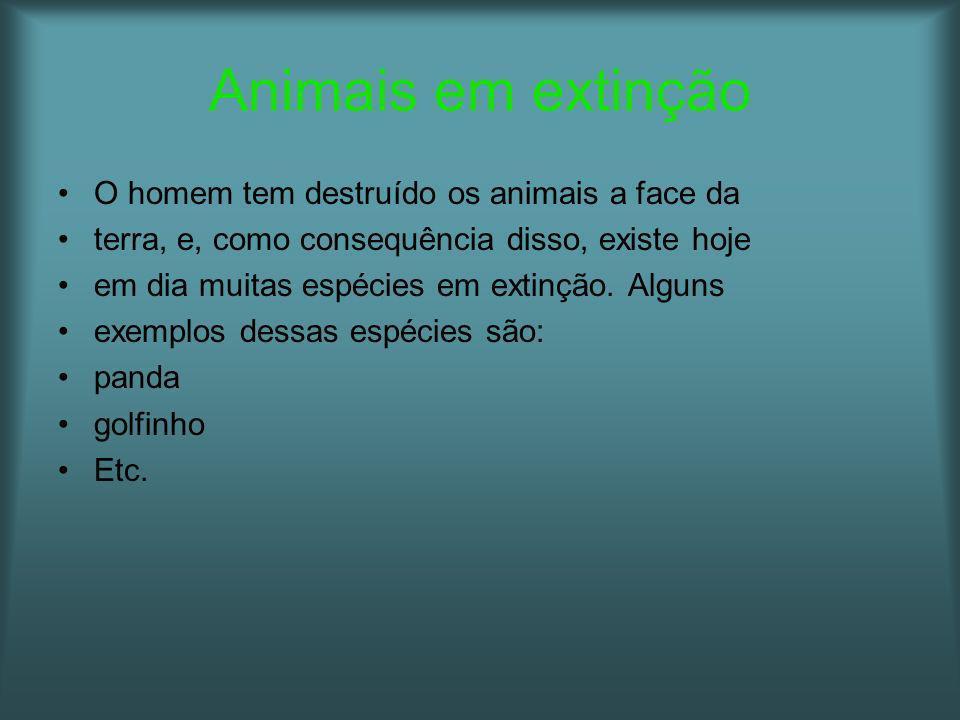 Animais em extinção O homem tem destruído os animais a face da terra, e, como consequência disso, existe hoje em dia muitas espécies em extinção. Algu