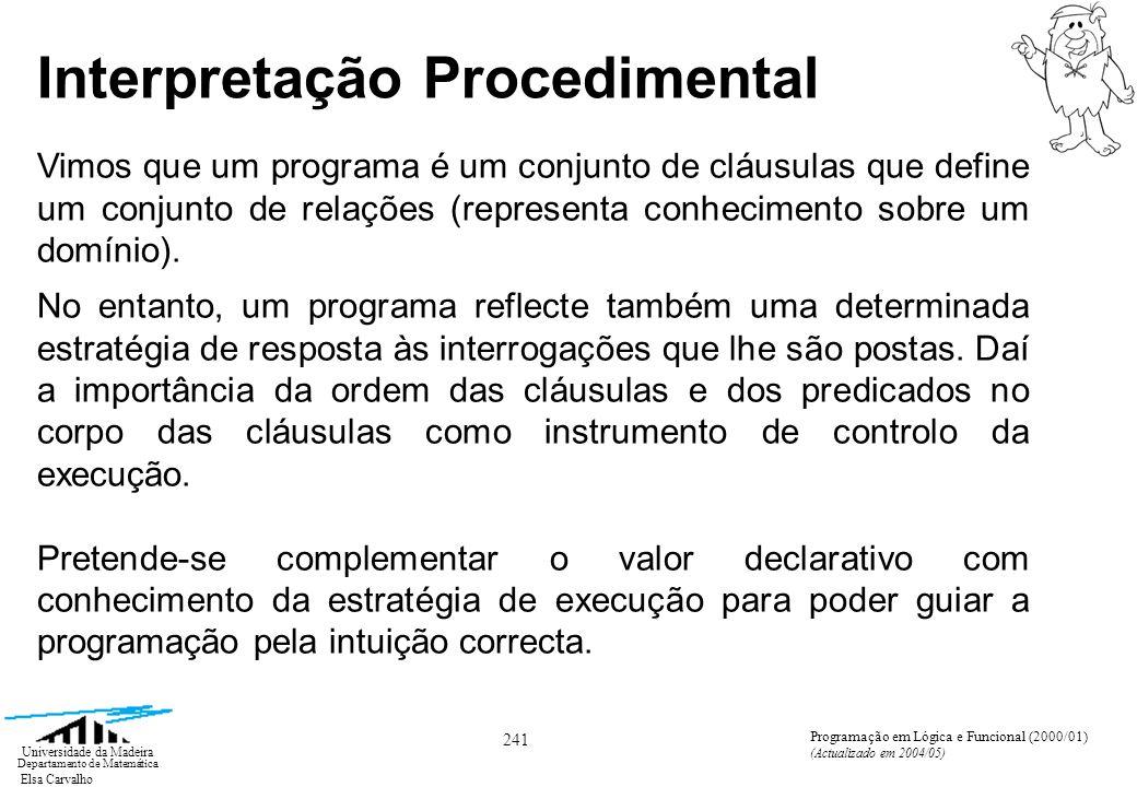 Elsa Carvalho 242 Universidade da Madeira Departamento de Matemática Programação em Lógica e Funcional (2000/01) (Actualizado em 2004/05) Interpretação Procedimental Um objectivo é uma estrutura de chamadas a procedimentos q 1,..., q n (escalonadas segundo a regra de computação).