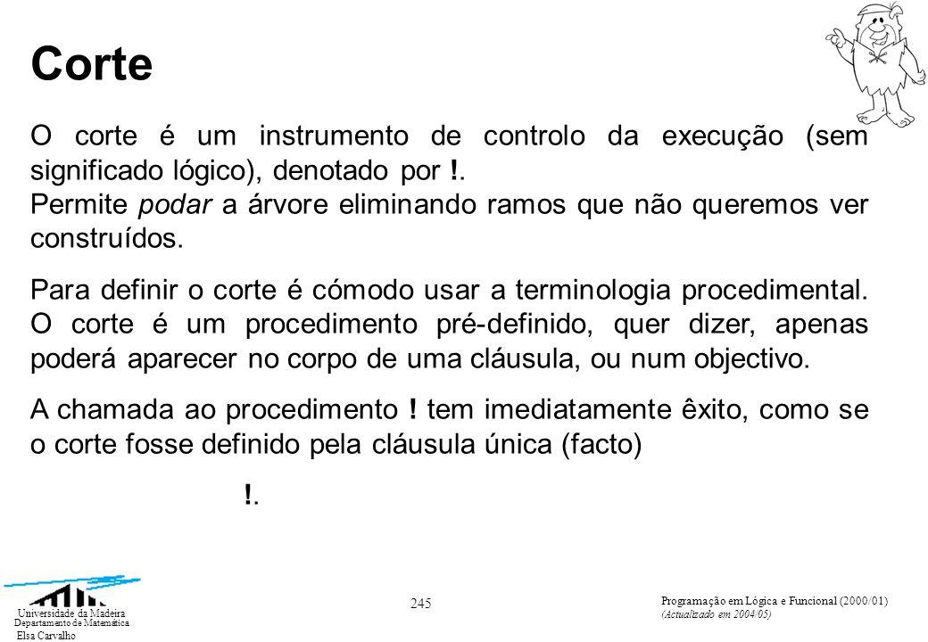 Elsa Carvalho 246 Universidade da Madeira Departamento de Matemática Programação em Lógica e Funcional (2000/01) (Actualizado em 2004/05) Corte Mas o que é essencial é o efeito lateral que acompanha o êxito dessa chamada e que modifica a árvore de pesquisa actual (modifica o percurso-construção).