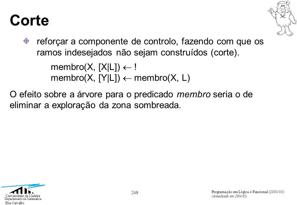 Elsa Carvalho 250 Universidade da Madeira Departamento de Matemática Programação em Lógica e Funcional (2000/01) (Actualizado em 2004/05) Corte membro(1, [1,2,1]) membro(1, [2,1]) membro(1, [1]) membro(1, []) .