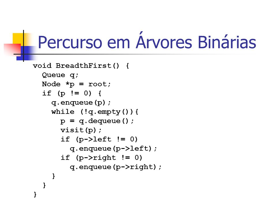 Percurso em Árvores Binárias void BreadthFirst() { Queue q; Node *p = root; if (p != 0) { q.enqueue(p); while (!q.empty()){ p = q.dequeue(); visit(p);