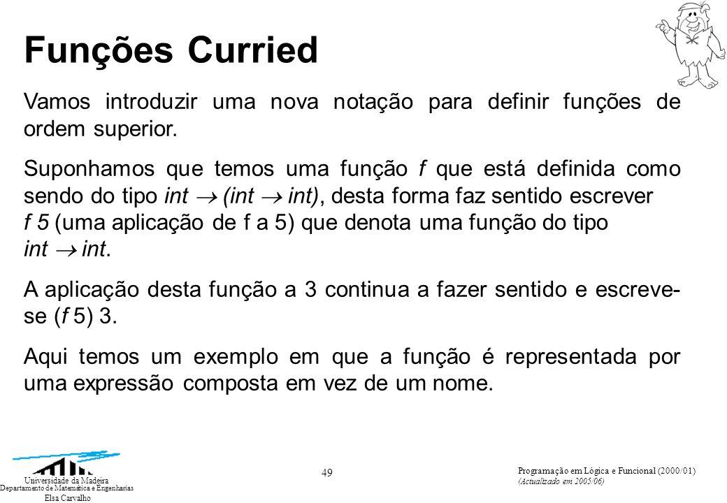Elsa Carvalho 49 Universidade da Madeira Departamento de Matemática e Engenharias Programação em Lógica e Funcional (2000/01) (Actualizado em 2005/06) Funções Curried Vamos introduzir uma nova notação para definir funções de ordem superior.