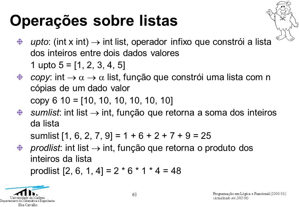 Elsa Carvalho 63 Universidade da Madeira Departamento de Matemática e Engenharias Programação em Lógica e Funcional (2000/01) (Actualizado em 2005/06) Operações sobre listas upto: (int x int) int list, operador infixo que constrói a lista dos inteiros entre dois dados valores 1 upto 5 = [1, 2, 3, 4, 5] copy: int list, função que constrói uma lista com n cópias de um dado valor copy 6 10 = [10, 10, 10, 10, 10, 10] sumlist: int list int, função que retorna a soma dos inteiros da lista sumlist [1, 6, 2, 7, 9] = 1 + 6 + 2 + 7 + 9 = 25 prodlist: int list int, funçãoque retorna o produto dos inteiros da lista prodlist [2, 6, 1, 4] = 2 * 6 * 1 * 4 = 48