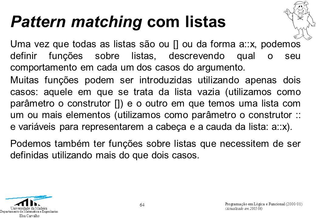 Elsa Carvalho 64 Universidade da Madeira Departamento de Matemática e Engenharias Programação em Lógica e Funcional (2000/01) (Actualizado em 2005/06) Pattern matching com listas Uma vez que todas as listas são ou [] ou da forma a::x, podemos definir funções sobre listas, descrevendo qual o seu comportamento em cada um dos casos do argumento.
