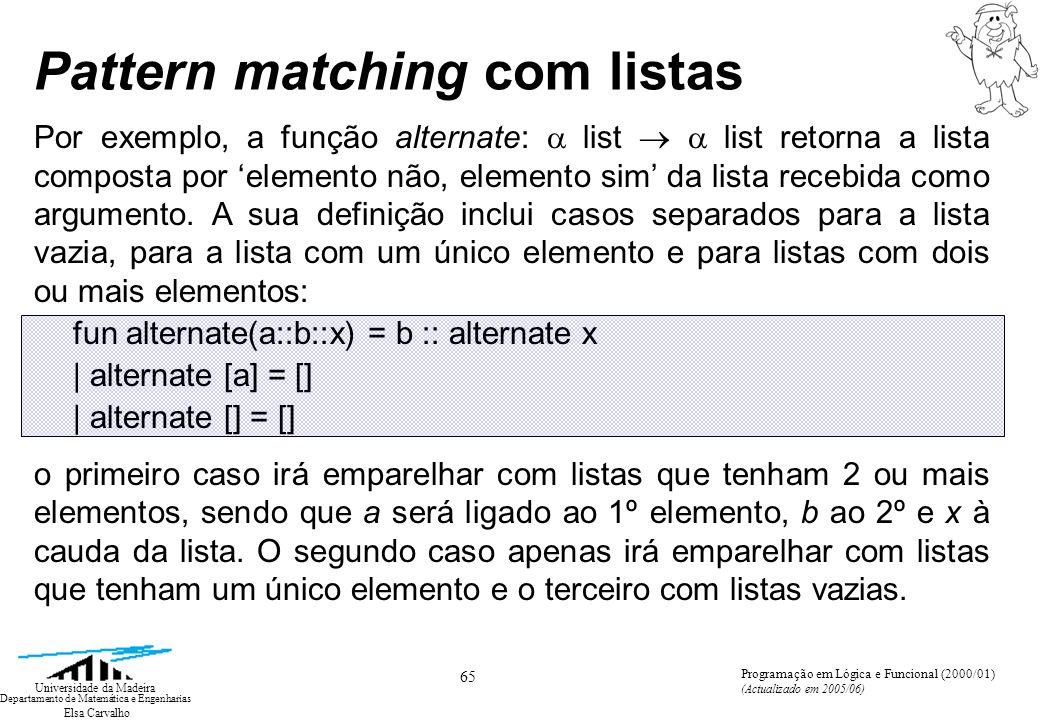 Elsa Carvalho 65 Universidade da Madeira Departamento de Matemática e Engenharias Programação em Lógica e Funcional (2000/01) (Actualizado em 2005/06) Pattern matching com listas Por exemplo, a função alternate: list list retorna a lista composta por elemento não, elemento sim da lista recebida como argumento.