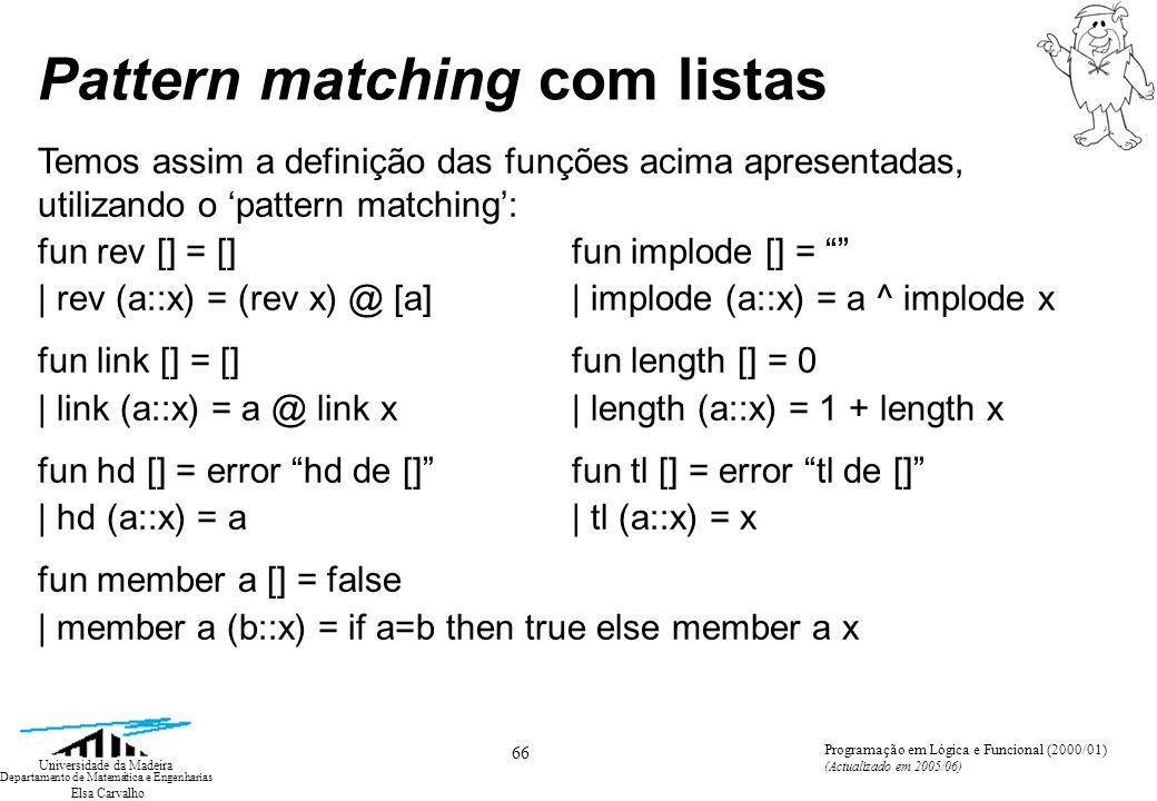 Elsa Carvalho 66 Universidade da Madeira Departamento de Matemática e Engenharias Programação em Lógica e Funcional (2000/01) (Actualizado em 2005/06) Pattern matching com listas Temos assim a definição das funções acima apresentadas, utilizando o pattern matching: fun rev [] = [] fun implode [] = | rev (a::x) = (rev x) @ [a] | implode (a::x) = a ^ implode x fun link [] = [] fun length [] = 0 | link (a::x) = a @ link x| length (a::x) = 1 + length x fun hd [] = error hd de [] fun tl [] = error tl de [] | hd (a::x) = a| tl (a::x) = x fun member a [] = false | member a (b::x) = if a=b then true else member a x