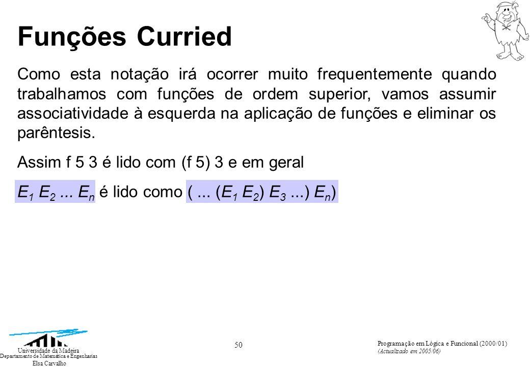 Elsa Carvalho 61 Universidade da Madeira Departamento de Matemática e Engenharias Programação em Lógica e Funcional (2000/01) (Actualizado em 2005/06) Operações sobre listas Além dos construtores referidos atrás, podemos considerar algumas operações acessórias, que iremos introduzir através de exemplos: @: ( list x list) list, operador infixo de concatenação de listas [1, 2, 3] @ [4, 5] = [1, 2, 3, 4, 5] rev: list list, função que inverte listas rev [1, 2, 3, 4, 5] = [5, 4, 3, 2, 1] null: list bool, função que indica se uma lista é a lista vazia implode: string list string, função que concatena as strings que constam de uma lista de strings implode [isto, e, aquilo] = isto e aquilo