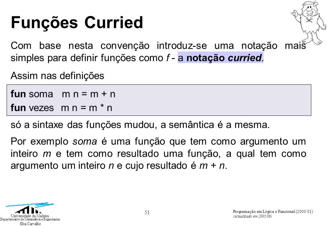 Elsa Carvalho 51 Universidade da Madeira Departamento de Matemática e Engenharias Programação em Lógica e Funcional (2000/01) (Actualizado em 2005/06) Funções Curried Com base nesta convenção introduz-se uma notação mais simples para definir funções como f - a notação curried.