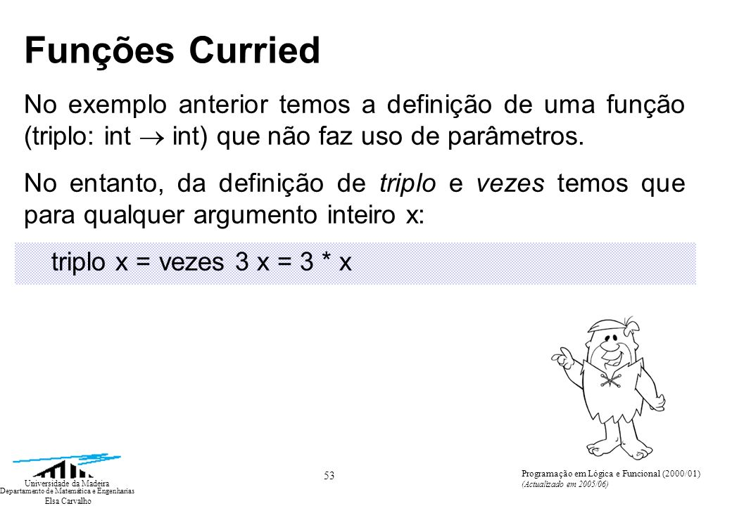Elsa Carvalho 54 Universidade da Madeira Departamento de Matemática e Engenharias Programação em Lógica e Funcional (2000/01) (Actualizado em 2005/06) Funções Curried Também podemos escrever expressões do tipo val funnyfun = dobro ° (soma 6) que descreve uma função do tipo int int e é a composição de uma função que adiciona 6 ao seu argumento e uma função que duplica o respectivo argumento.