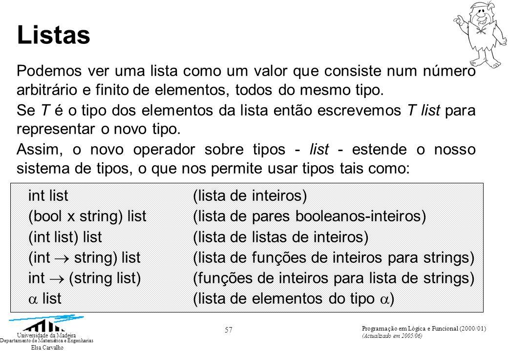 Elsa Carvalho 58 Universidade da Madeira Departamento de Matemática e Engenharias Programação em Lógica e Funcional (2000/01) (Actualizado em 2005/06) Listas Iremos frequentemente escrever listas usando a seguinte notação: [5, 6, 3, 2, 8](um valor do tipo int list) [true, true, false](um valor do tipo bool list) Uma expressão da forma [not false, 3<5, 3 = 5] descreve um valor que é uma lista (bool list, neste caso) e este valor pode também ser representado pela sua forma simplificada [true, true, false].