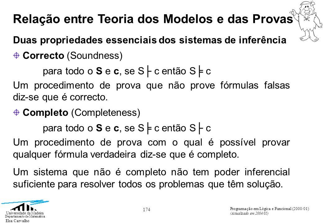 Elsa Carvalho 174 Universidade da Madeira Departamento de Matemática Programação em Lógica e Funcional (2000/01) (Actualizado em 2004/05) Duas propriedades essenciais dos sistemas de inferência Correcto (Soundness) para todo o S e c, se S c então S c Um procedimento de prova que não prove fórmulas falsas diz-se que é correcto.