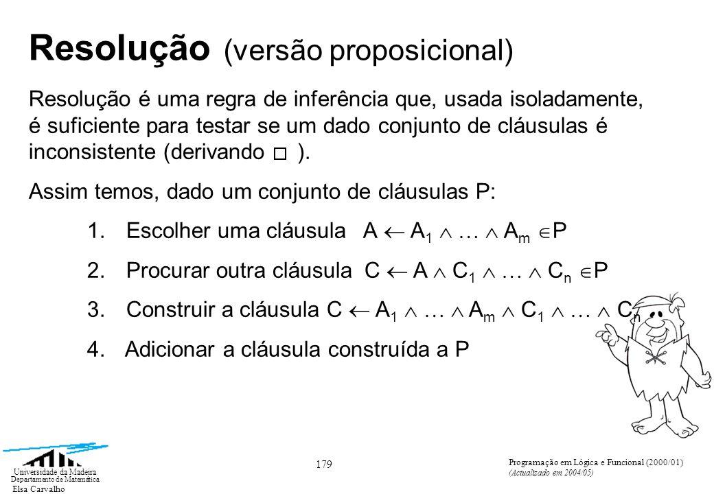 Elsa Carvalho 179 Universidade da Madeira Departamento de Matemática Programação em Lógica e Funcional (2000/01) (Actualizado em 2004/05) Resolução (versão proposicional) Resolução é uma regra de inferência que, usada isoladamente, é suficiente para testar se um dado conjunto de cláusulas é inconsistente (derivando ).