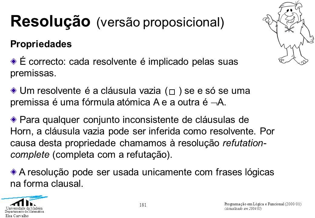 Elsa Carvalho 181 Universidade da Madeira Departamento de Matemática Programação em Lógica e Funcional (2000/01) (Actualizado em 2004/05) Resolução (versão proposicional) Propriedades É correcto: cada resolvente é implicado pelas suas premissas.