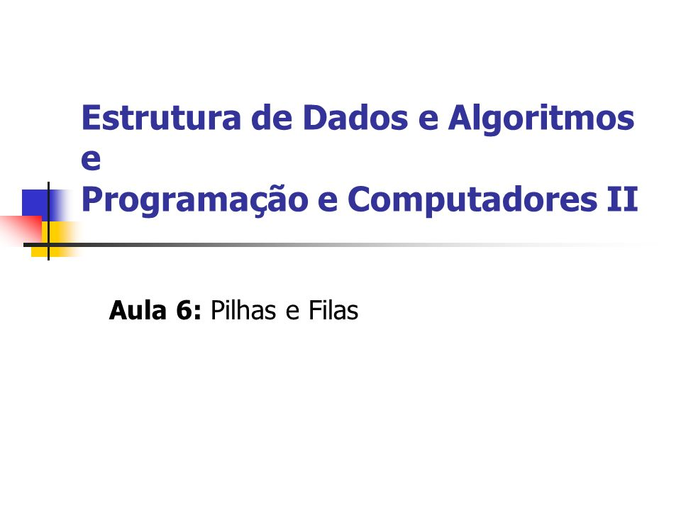 Estrutura de Dados e Algoritmos e Programação e Computadores II Aula 6: Pilhas e Filas