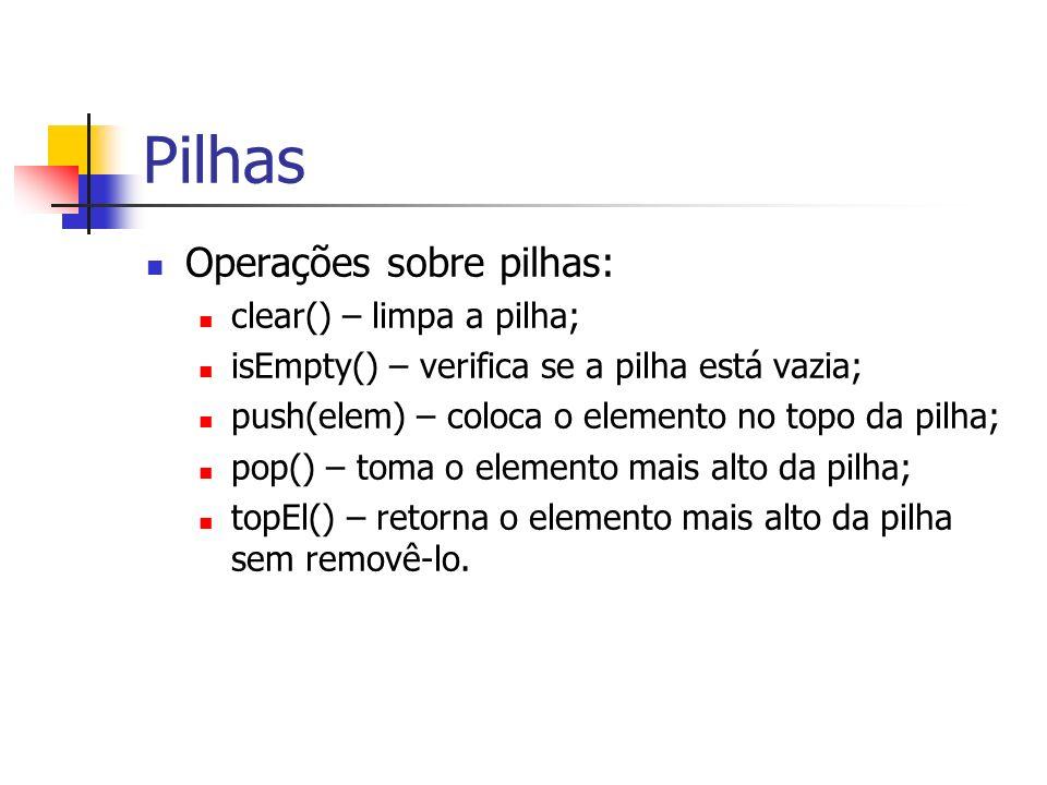 Pilhas Operações sobre pilhas: clear() – limpa a pilha; isEmpty() – verifica se a pilha está vazia; push(elem) – coloca o elemento no topo da pilha; p