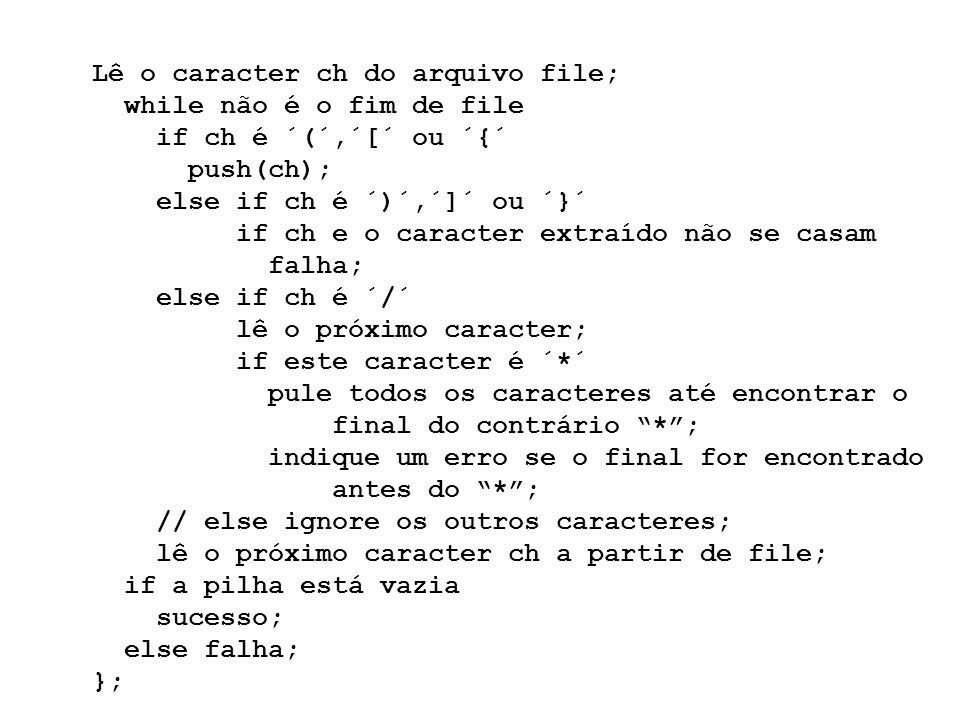 Lê o caracter ch do arquivo file; while não é o fim de file if ch é ´(´,´[´ ou ´{´ push(ch); else if ch é ´)´,´]´ ou ´}´ if ch e o caracter extraído n