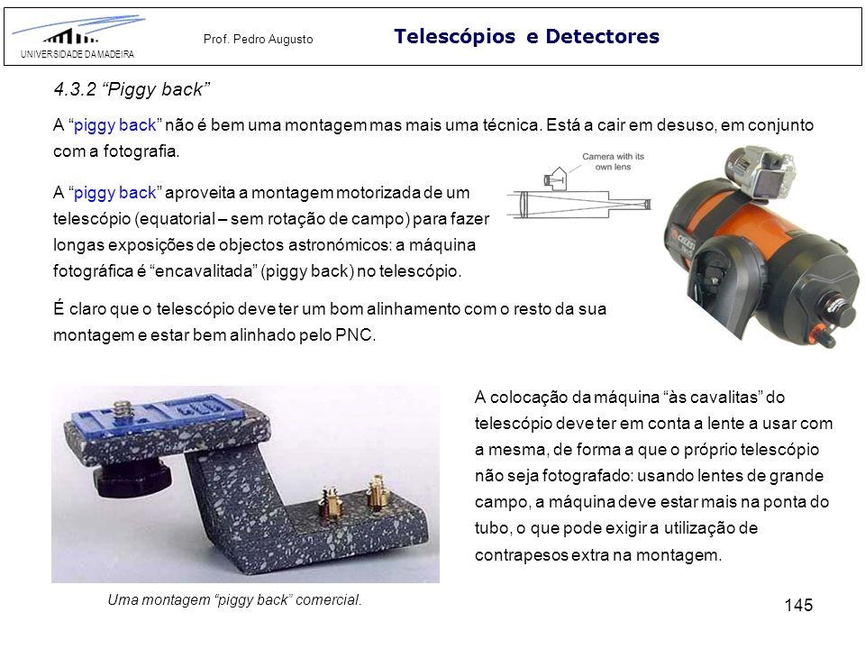 145 Telescópios e Detectores UNIVERSIDADE DA MADEIRA Prof. Pedro Augusto A piggy back não é bem uma montagem mas mais uma técnica. Está a cair em desu