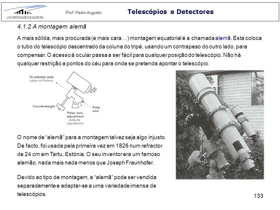 133 Telescópios e Detectores UNIVERSIDADE DA MADEIRA Prof. Pedro Augusto 4.1.2 A montagem alemã A mais sólida, mais procurada (e mais cara…) montagem