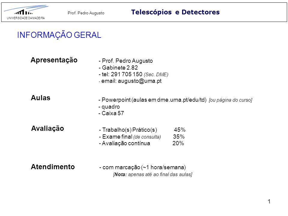 1 Telescópios e Detectores UNIVERSIDADE DA MADEIRA Prof. Pedro Augusto INFORMAÇÃO GERAL Apresentação - Prof. Pedro Augusto - Gabinete 2.82 - tel: 291