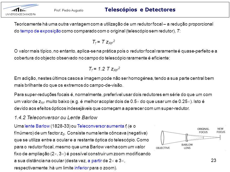 23 Telescópios e Detectores UNIVERSIDADE DA MADEIRA Prof. Pedro Augusto Teoricamente há uma outra vantagem com a utilização de um redutor focal – a re