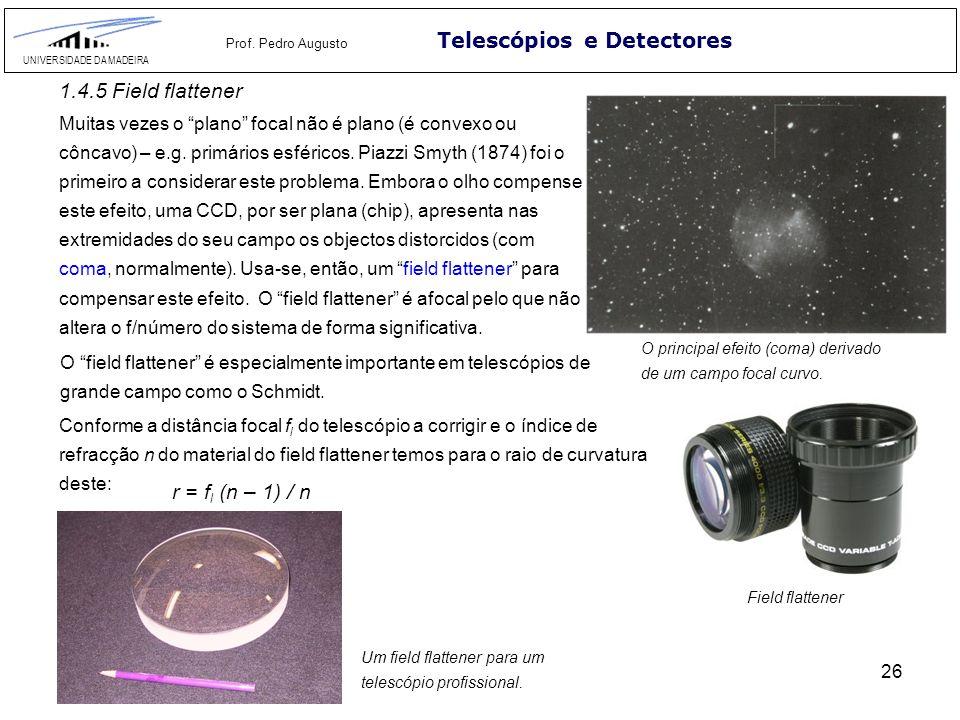 26 Telescópios e Detectores UNIVERSIDADE DA MADEIRA Prof. Pedro Augusto 1.4.5 Field flattener Muitas vezes o plano focal não é plano (é convexo ou côn