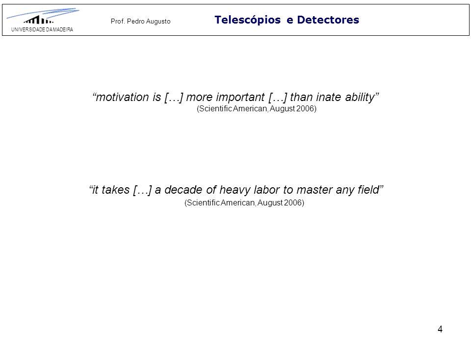 4 Telescópios e Detectores UNIVERSIDADE DA MADEIRA Prof. Pedro Augusto motivation is […] more important […] than inate ability (Scientific American, A