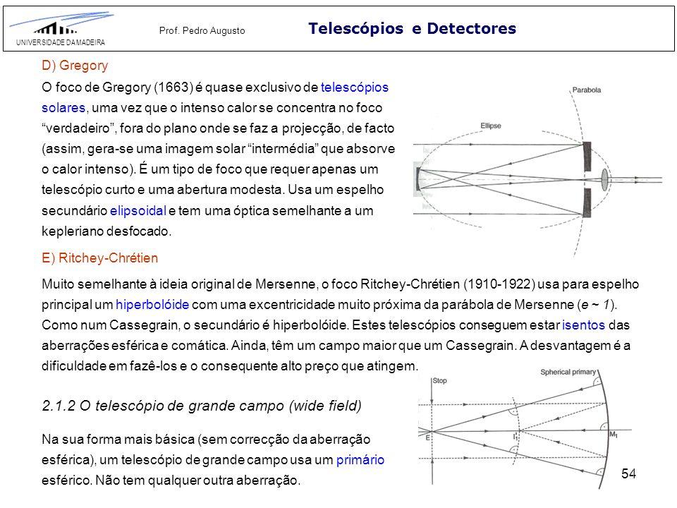54 Telescópios e Detectores UNIVERSIDADE DA MADEIRA Prof. Pedro Augusto D) Gregory O foco de Gregory (1663) é quase exclusivo de telescópios solares,