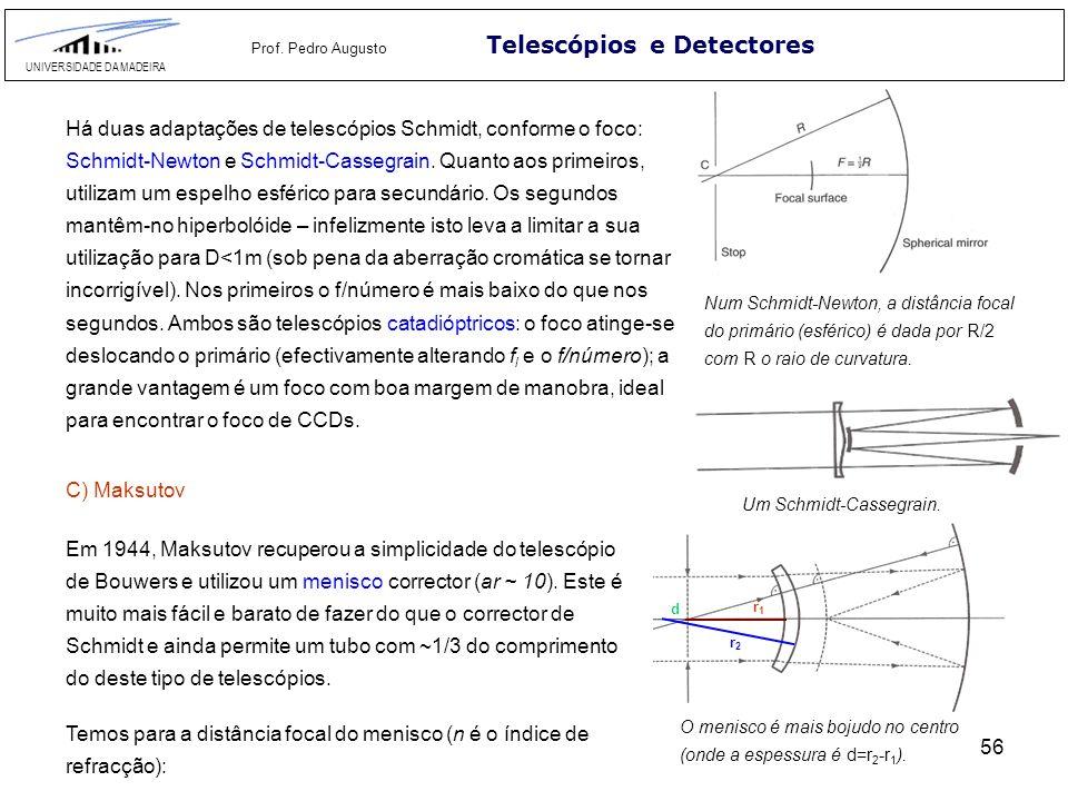 56 Telescópios e Detectores UNIVERSIDADE DA MADEIRA Prof. Pedro Augusto Há duas adaptações de telescópios Schmidt, conforme o foco: Schmidt-Newton e S