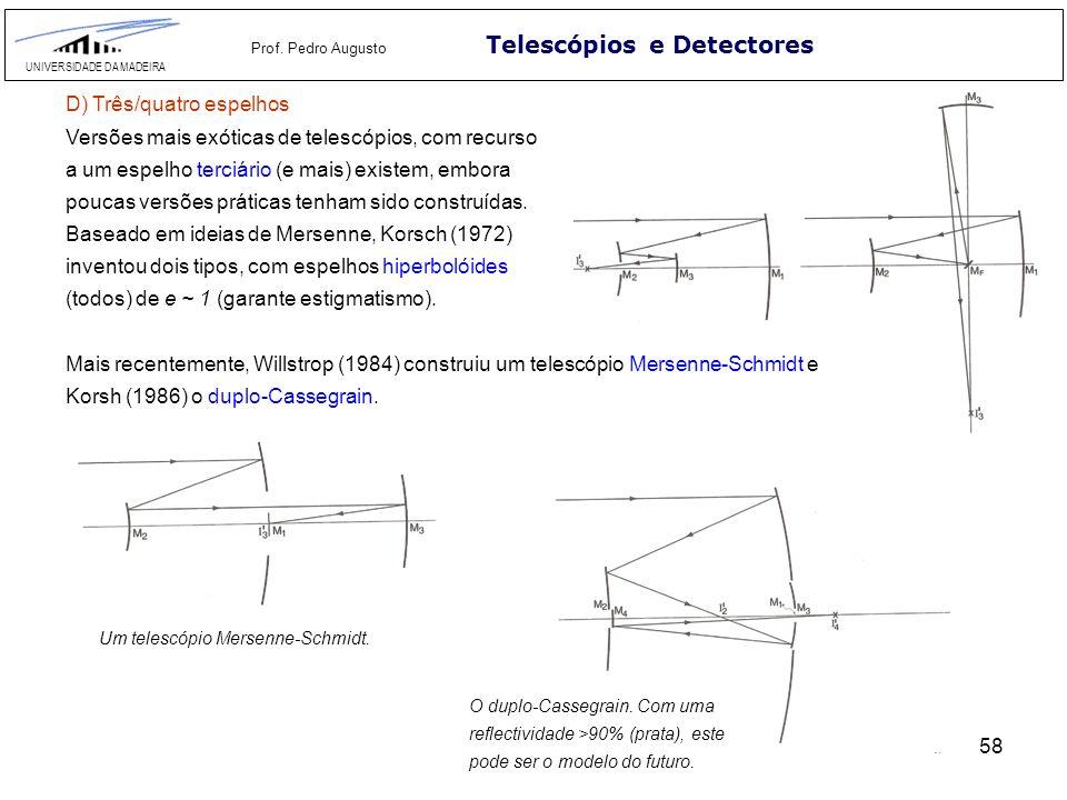 58 Telescópios e Detectores UNIVERSIDADE DA MADEIRA Prof. Pedro Augusto D) Três/quatro espelhos Versões mais exóticas de telescópios, com recurso a um