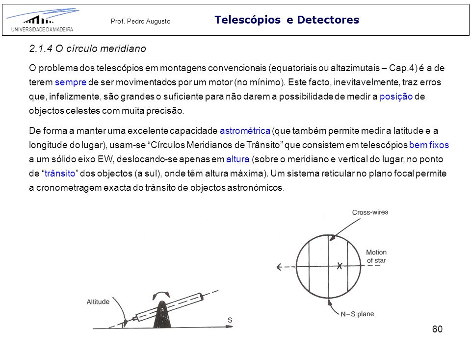 60 Telescópios e Detectores UNIVERSIDADE DA MADEIRA Prof. Pedro Augusto 2.1.4 O círculo meridiano O problema dos telescópios em montagens convencionai