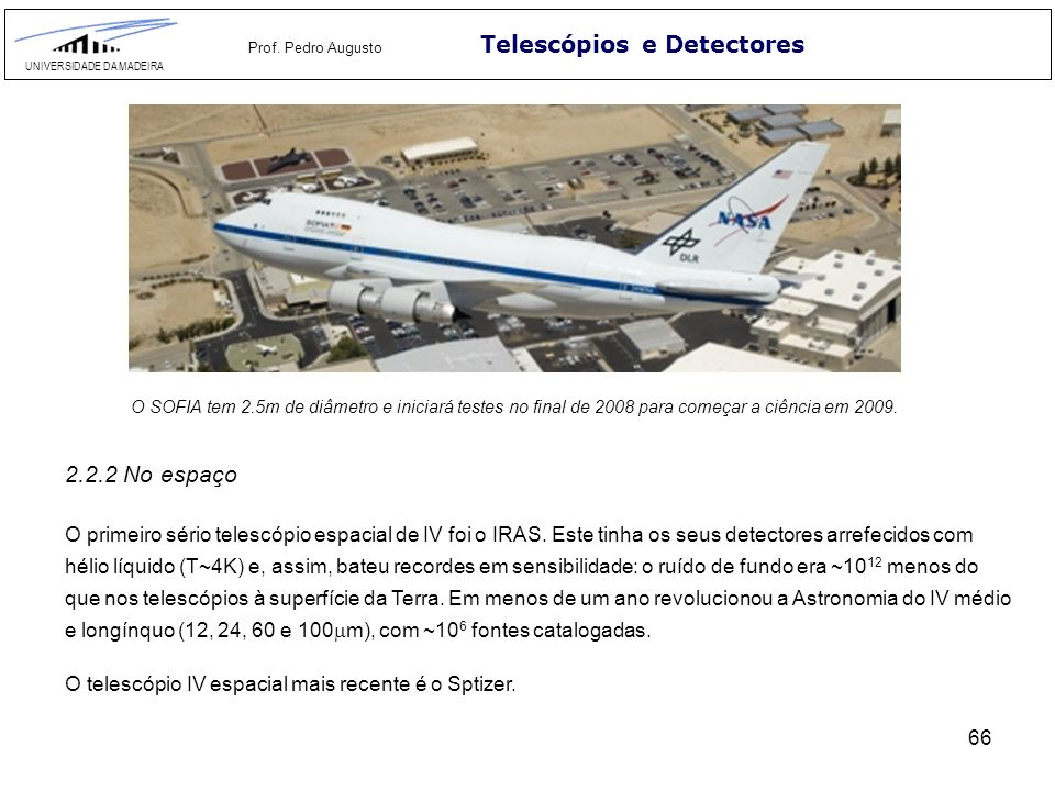 66 Telescópios e Detectores UNIVERSIDADE DA MADEIRA Prof. Pedro Augusto 2.2.2 No espaço O primeiro sério telescópio espacial de IV foi o IRAS. Este ti