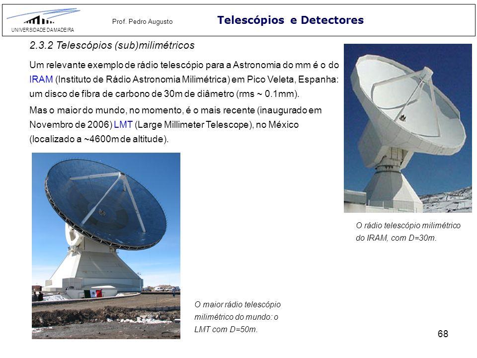 68 Telescópios e Detectores UNIVERSIDADE DA MADEIRA Prof. Pedro Augusto 2.3.2 Telescópios (sub)milimétricos Um relevante exemplo de rádio telescópio p
