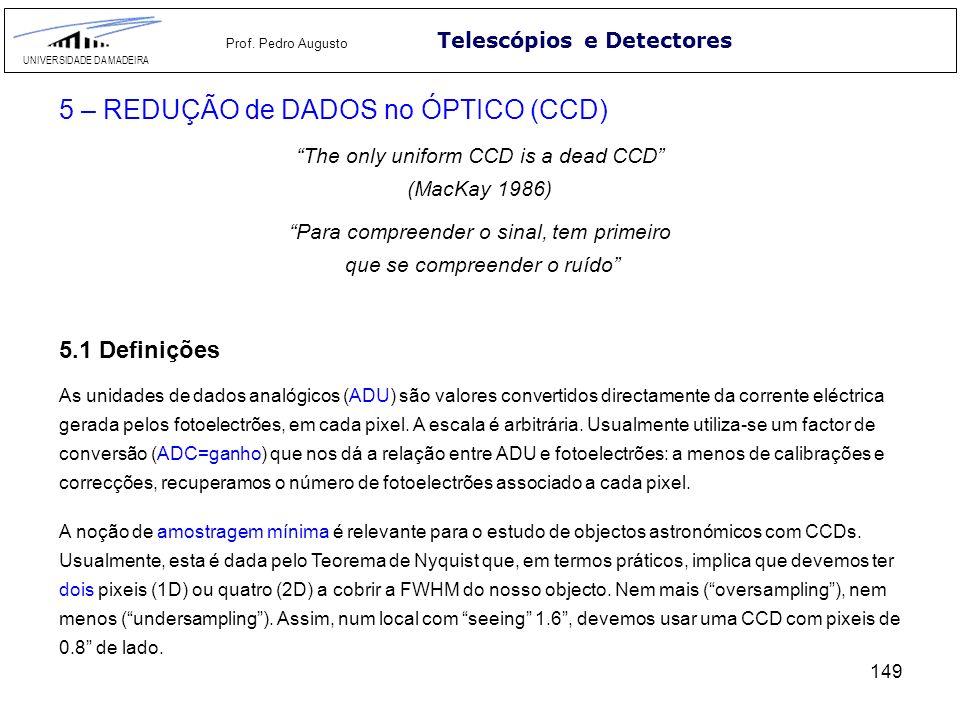 149 Telescópios e Detectores UNIVERSIDADE DA MADEIRA Prof. Pedro Augusto 5 – REDUÇÃO de DADOS no ÓPTICO (CCD) The only uniform CCD is a dead CCD (MacK