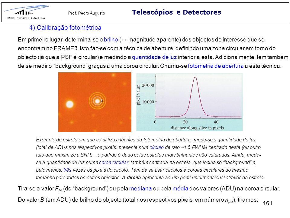 161 Telescópios e Detectores UNIVERSIDADE DA MADEIRA Prof. Pedro Augusto 4) Calibração fotométrica Em primeiro lugar, determina-se o brilho ( magnitud