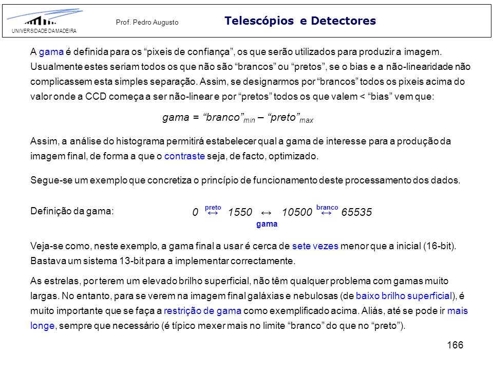 166 Telescópios e Detectores UNIVERSIDADE DA MADEIRA Prof. Pedro Augusto Definição da gama: 0 1550 10500 65535 pretobranco gama Veja-se como, neste ex