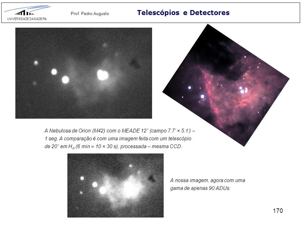 170 Telescópios e Detectores UNIVERSIDADE DA MADEIRA Prof. Pedro Augusto A Nebulosa de Orion (M42) com o MEADE 12 (campo 7.7 × 5.1) – 1 seg. A compara