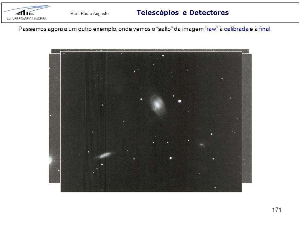 171 Telescópios e Detectores UNIVERSIDADE DA MADEIRA Prof. Pedro Augusto Passemos agora a um outro exemplo, onde vemos o salto da imagem raw à calibra