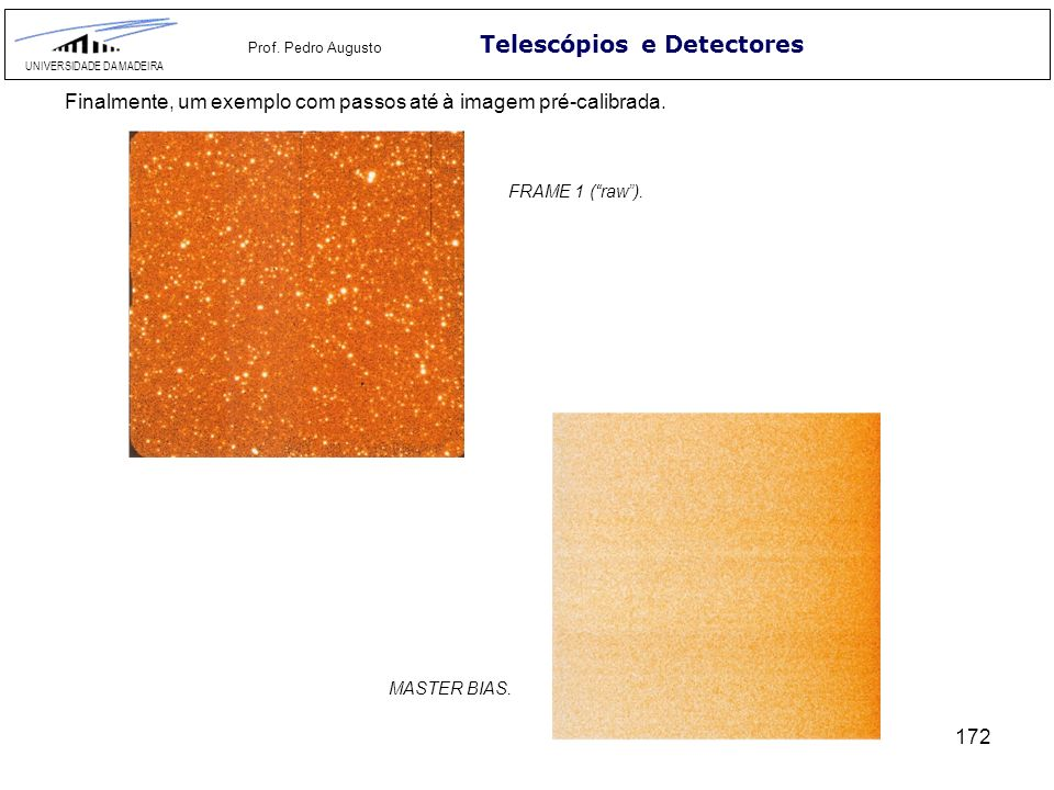 172 Telescópios e Detectores UNIVERSIDADE DA MADEIRA Prof. Pedro Augusto Finalmente, um exemplo com passos até à imagem pré-calibrada. FRAME 1 (raw).